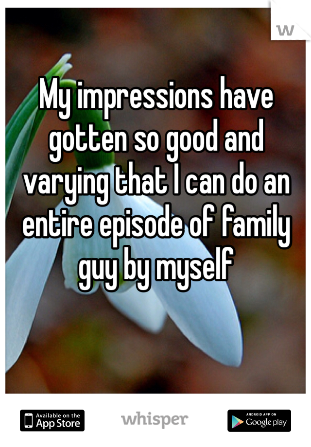 My impressions have gotten so good and varying that I can do an entire episode of family guy by myself