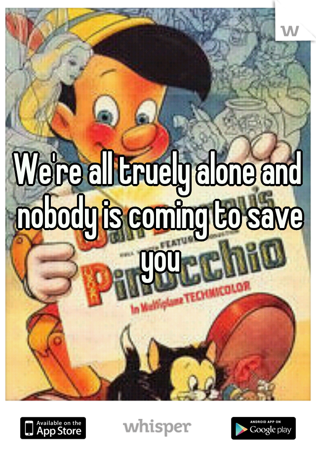 We're all truely alone and nobody is coming to save you