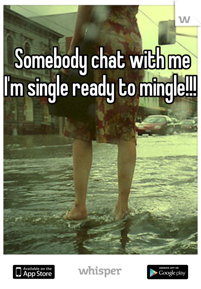 Somebody chat with me I'm single ready to mingle!!!