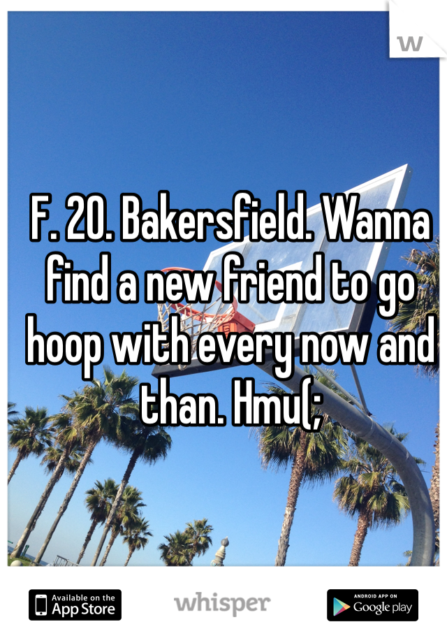 F. 20. Bakersfield. Wanna find a new friend to go hoop with every now and than. Hmu(;