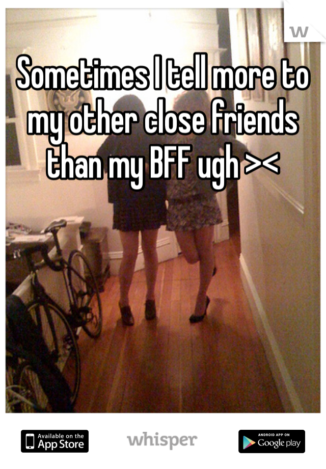 Sometimes I tell more to my other close friends than my BFF ugh ><