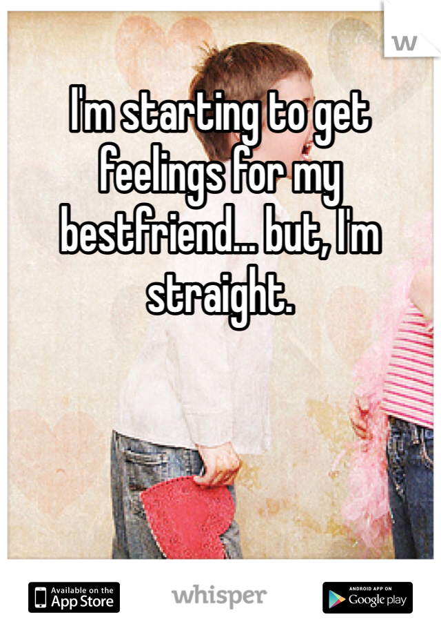 I'm starting to get feelings for my bestfriend… but, I'm straight.