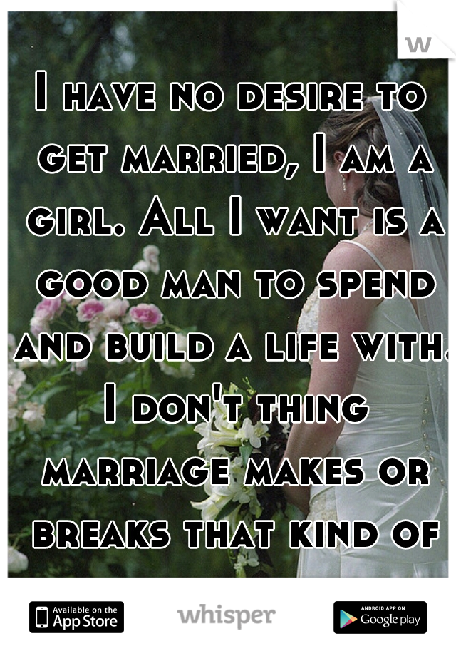 I have no desire to get married, I am a girl. All I want is a good man to spend and build a life with. I don't thing marriage makes or breaks that kind of bond.