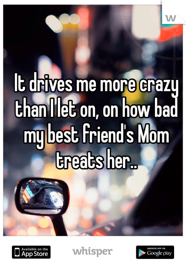 It drives me more crazy than I let on, on how bad my best friend's Mom treats her..