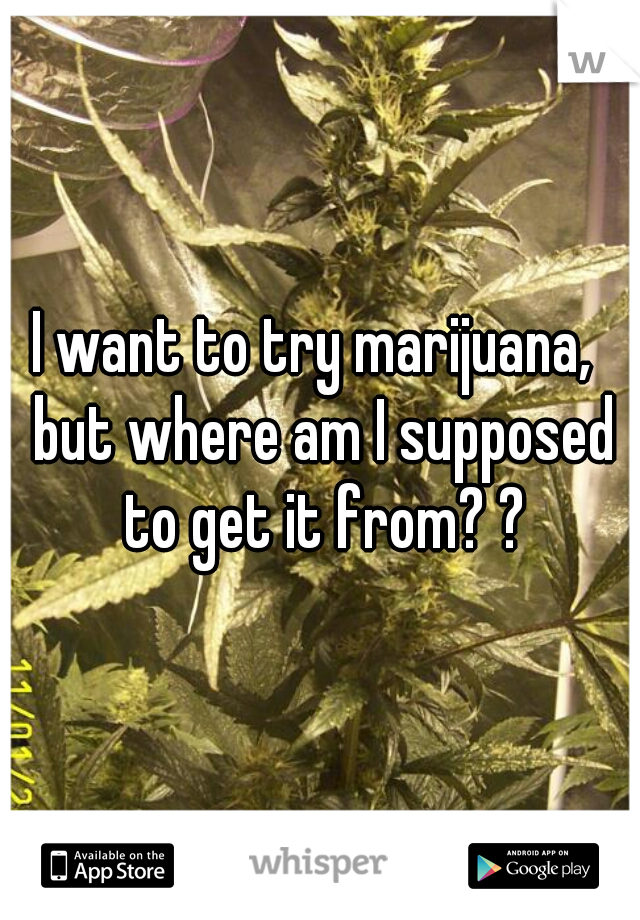 I want to try marijuana,  but where am I supposed to get it from? ?