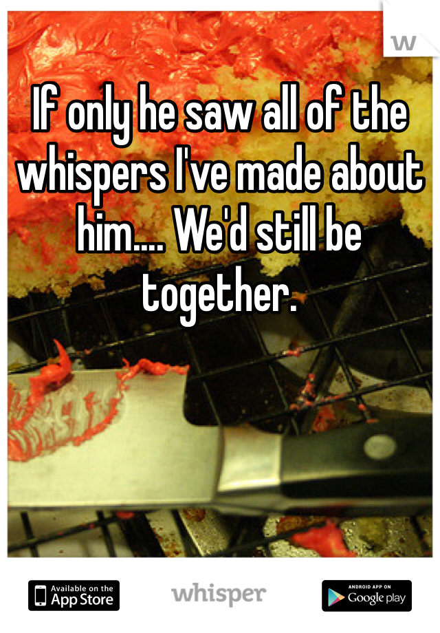 If only he saw all of the whispers I've made about him.... We'd still be together.