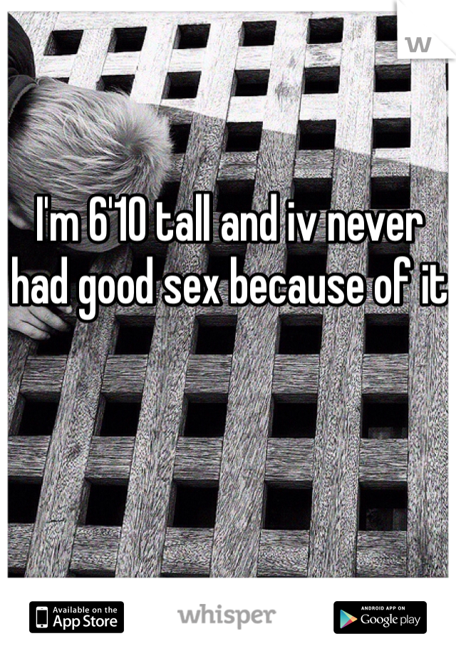 I'm 6'10 tall and iv never had good sex because of it