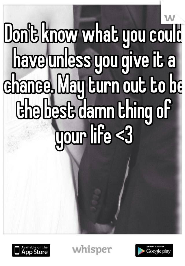 Don't know what you could have unless you give it a chance. May turn out to be the best damn thing of your life <3