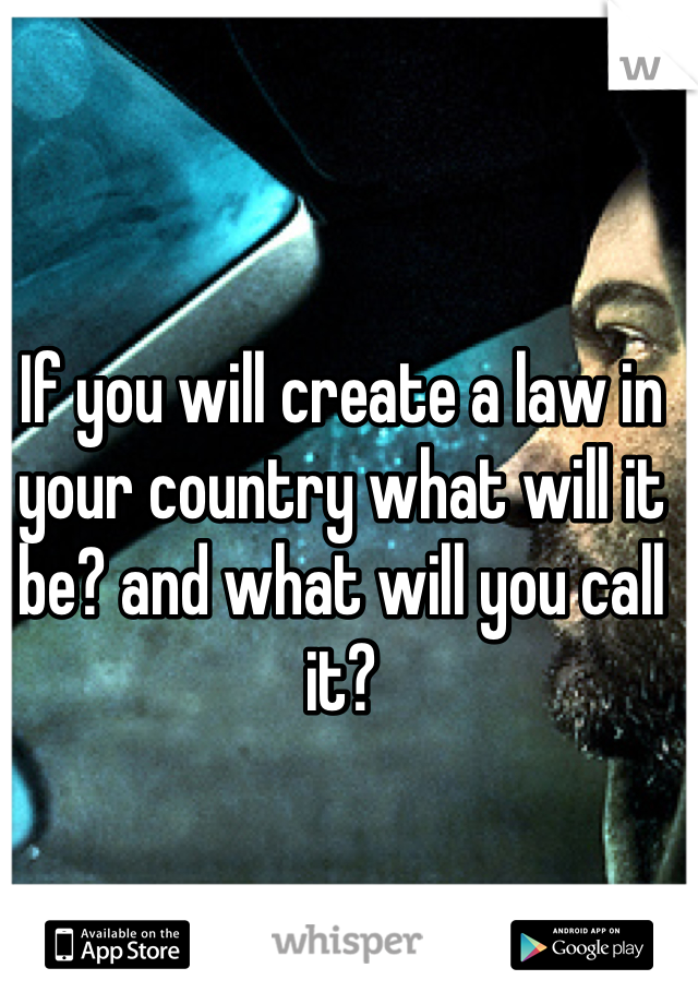 If you will create a law in your country what will it be? and what will you call it?