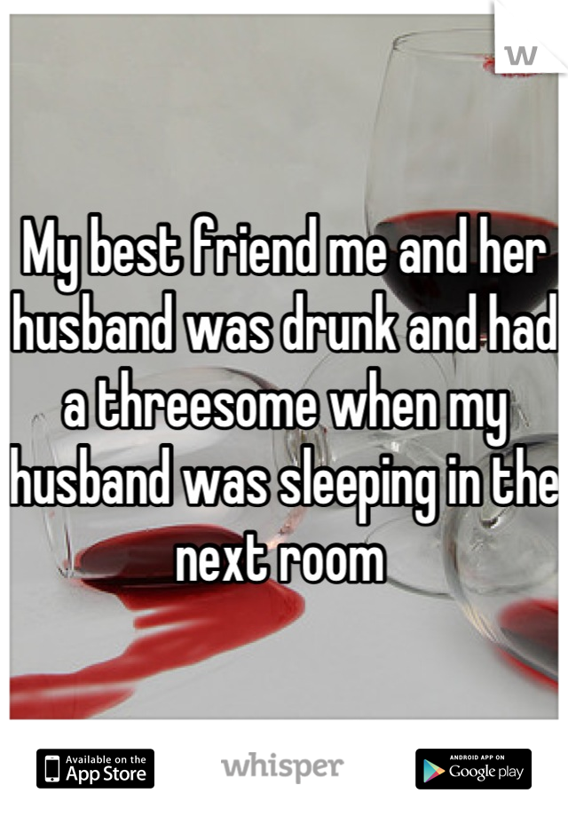 My best friend me and her husband was drunk and had a threesome when my husband was sleeping in the next room