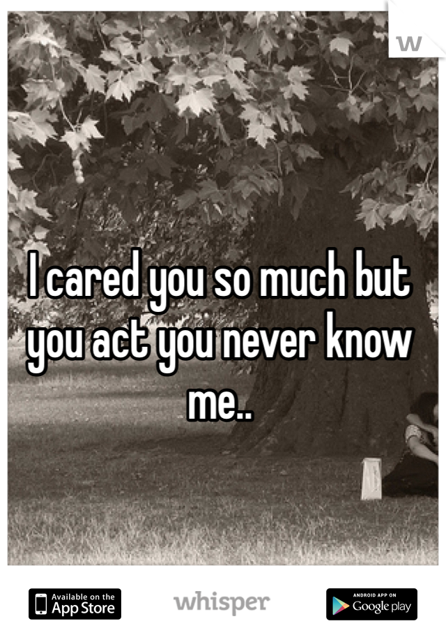 I cared you so much but you act you never know me..