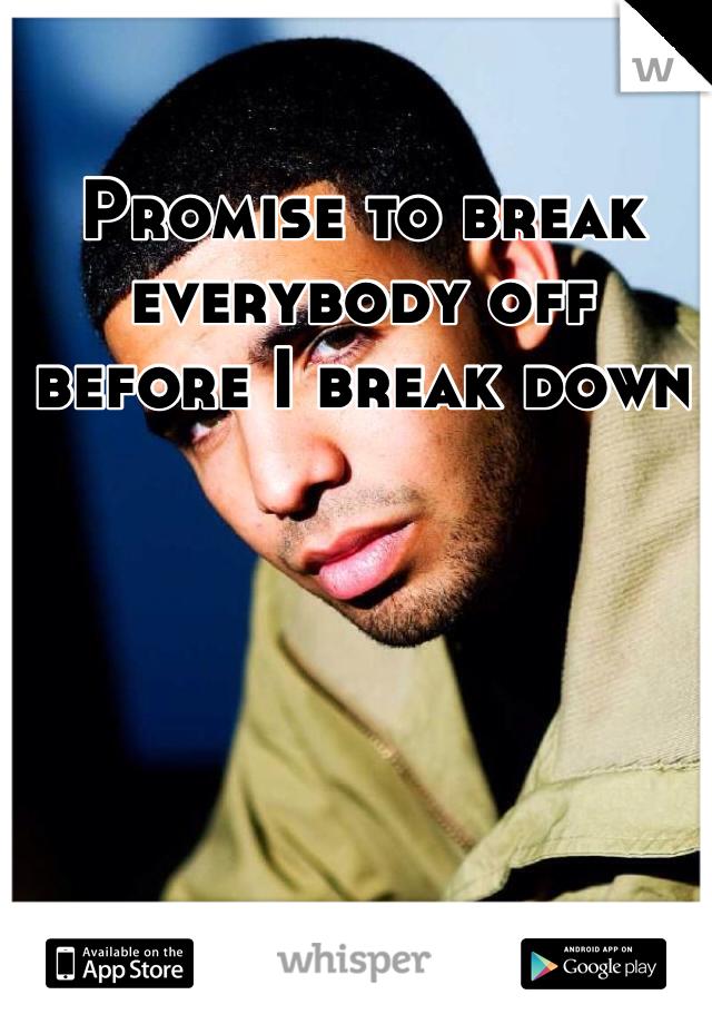 Promise to break everybody off before I break down