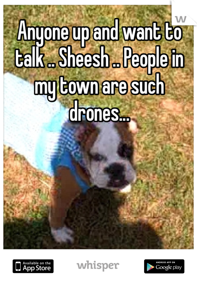 Anyone up and want to talk .. Sheesh .. People in my town are such drones...
