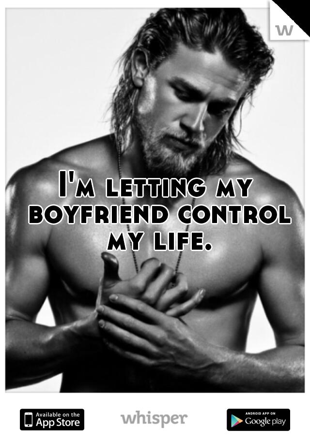 I'm letting my boyfriend control my life.