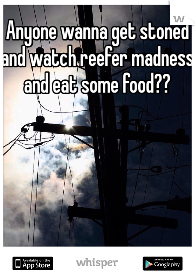 Anyone wanna get stoned and watch reefer madness and eat some food??