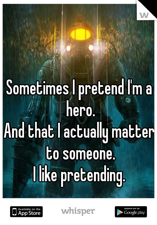 Sometimes I pretend I'm a hero. And that I actually matter to someone. I like pretending.