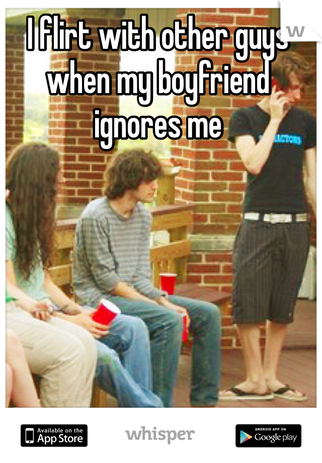 I flirt with other guys when my boyfriend ignores me