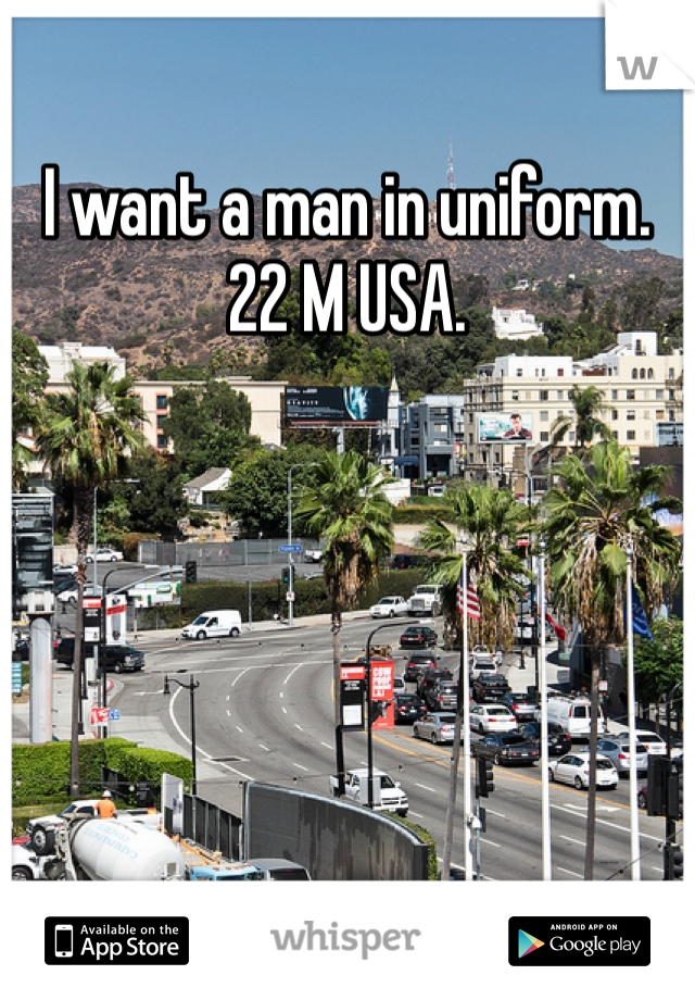 I want a man in uniform.  22 M USA.