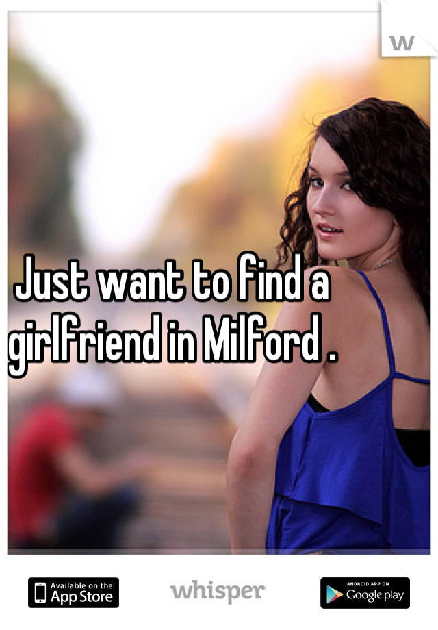 Just want to find a girlfriend in Milford .