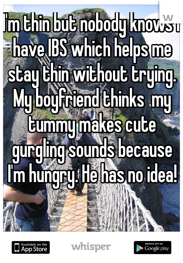 I'm thin but nobody knows I have IBS which helps me stay thin without trying. My boyfriend thinks  my tummy makes cute gurgling sounds because I'm hungry. He has no idea!