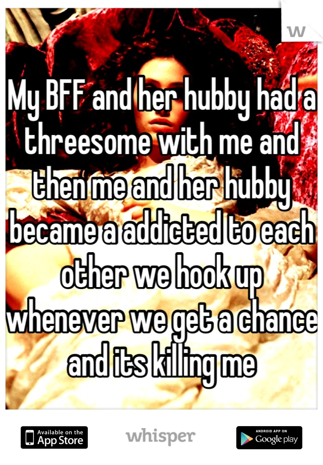 My BFF and her hubby had a threesome with me and then me and her hubby became a addicted to each other we hook up whenever we get a chance and its killing me