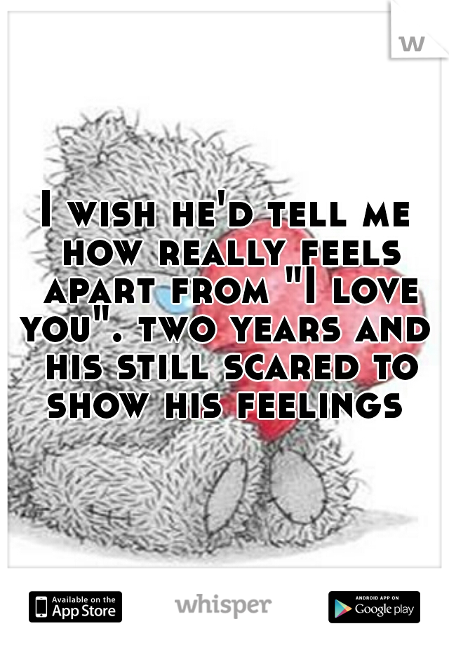 """I wish he'd tell me how really feels apart from """"I love you"""". two years and  his still scared to show his feelings"""