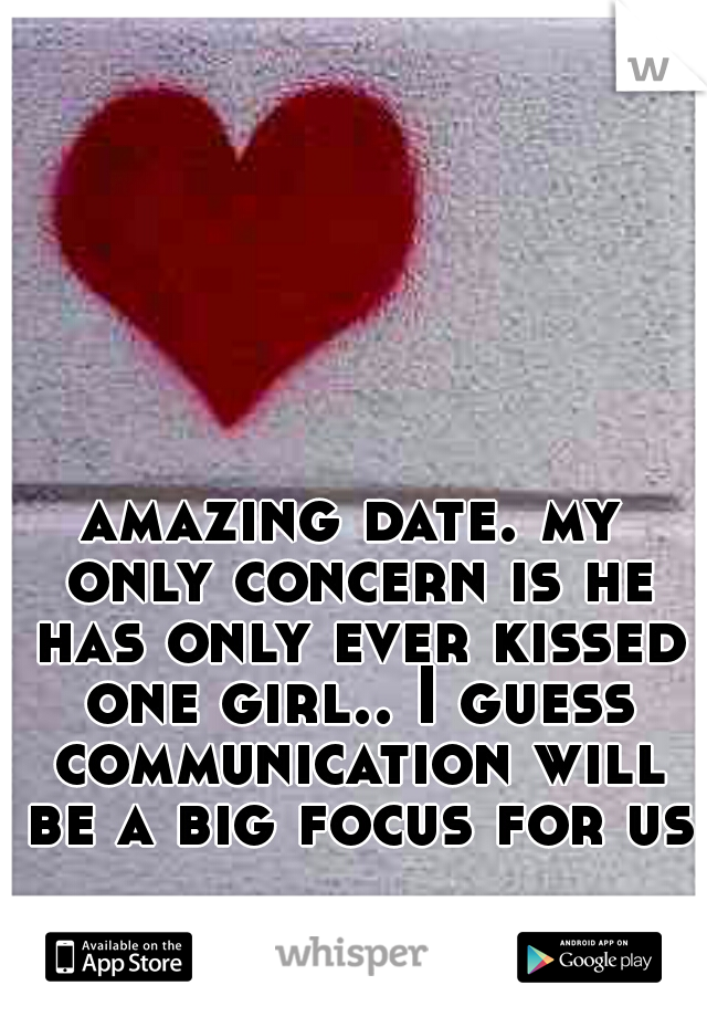 amazing date. my only concern is he has only ever kissed one girl.. I guess communication will be a big focus for us
