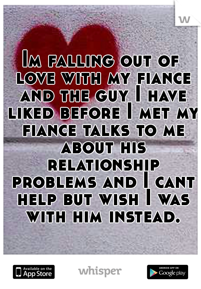 Im falling out of love with my fiance and the guy I have liked before I met my fiance talks to me about his relationship problems and I cant help but wish I was with him instead.