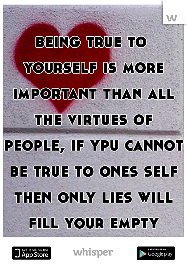 being true to yourself is more important than all the virtues of people, if ypu cannot be true to ones self then only lies will fill your empty heart