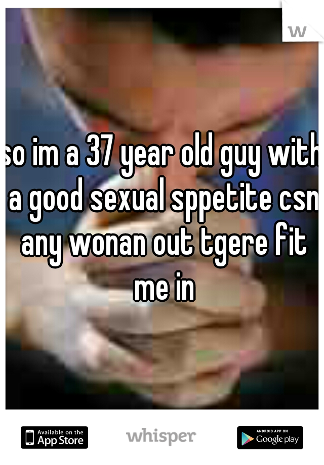 so im a 37 year old guy with a good sexual sppetite csn any wonan out tgere fit me in
