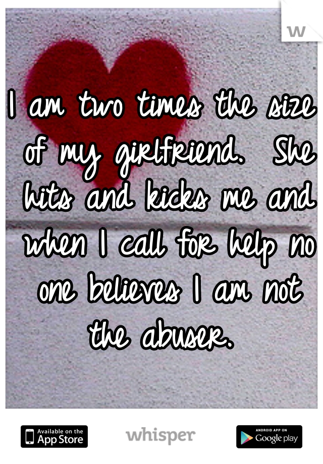 I am two times the size of my girlfriend.  She hits and kicks me and when I call for help no one believes I am not the abuser.