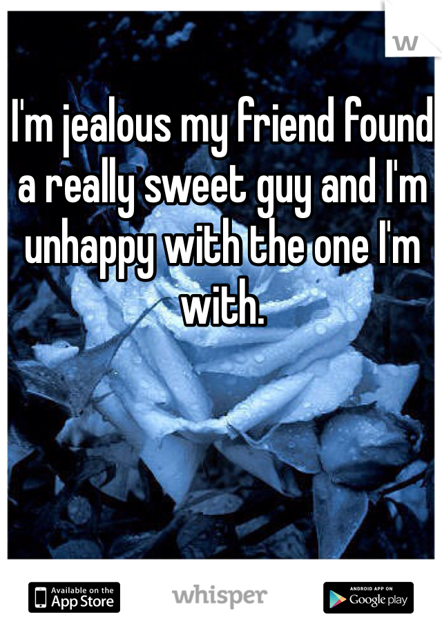 I'm jealous my friend found a really sweet guy and I'm unhappy with the one I'm with.
