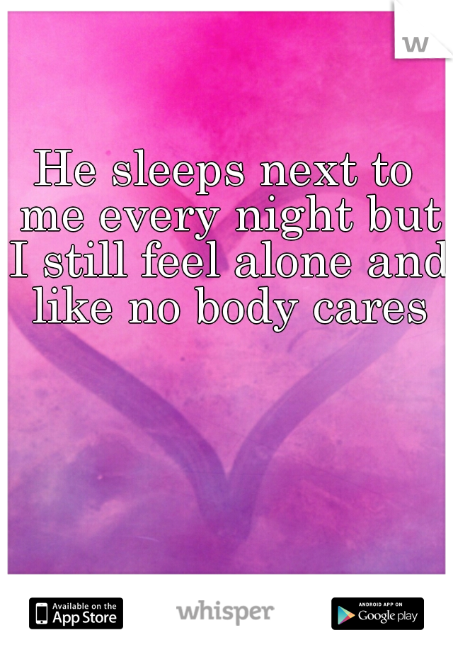He sleeps next to me every night but I still feel alone and like no body cares