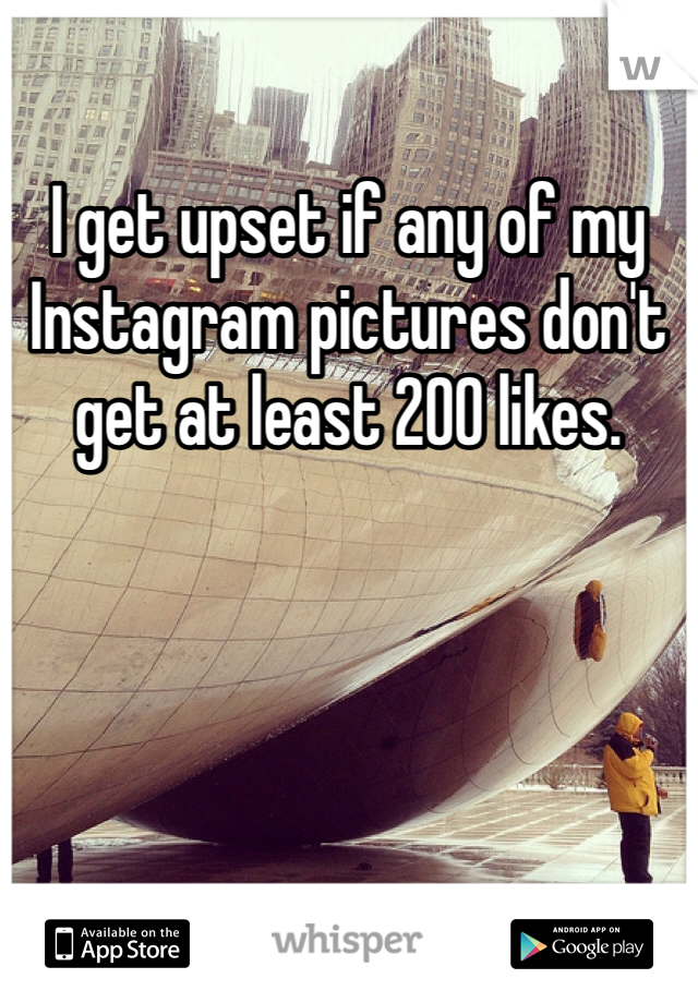 I get upset if any of my Instagram pictures don't get at least 200 likes.
