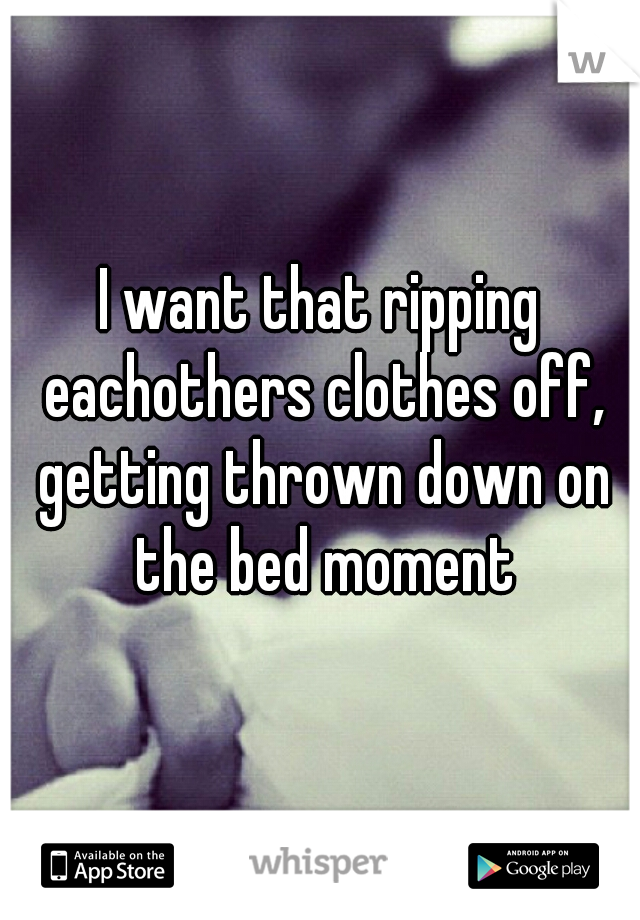 I want that ripping eachothers clothes off, getting thrown down on the bed moment