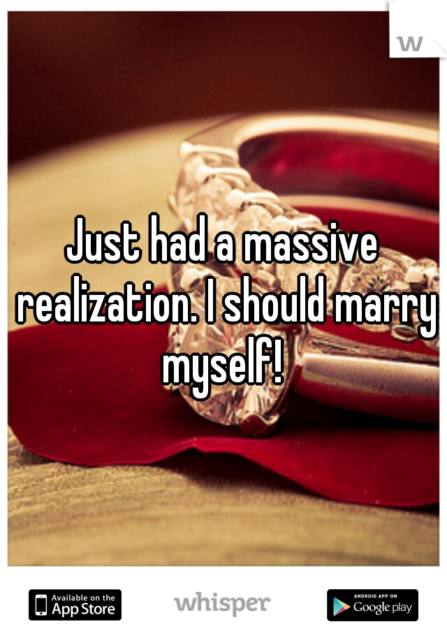 Just had a massive realization. I should marry myself!