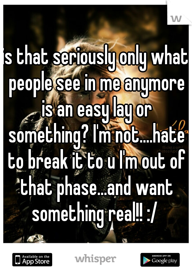 is that seriously only what people see in me anymore is an easy lay or something? I'm not....hate to break it to u I'm out of that phase...and want something real!! :/