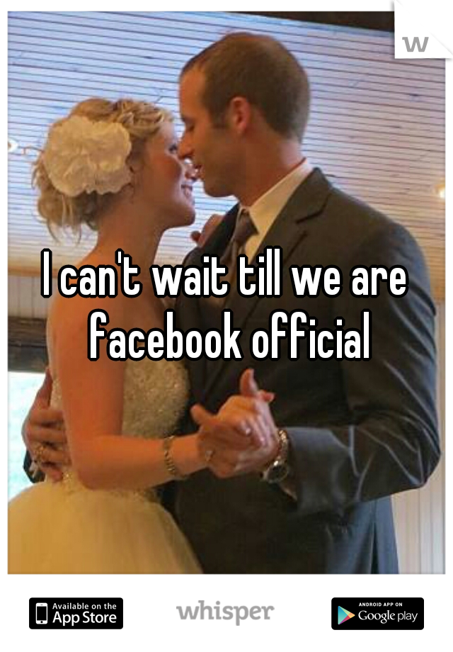 I can't wait till we are facebook official