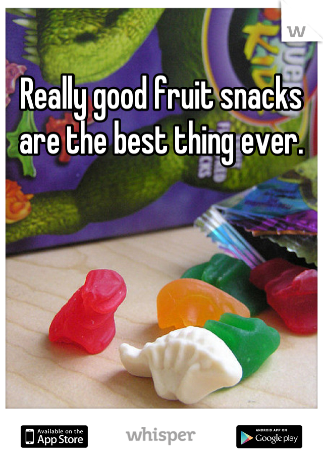 Really good fruit snacks are the best thing ever.