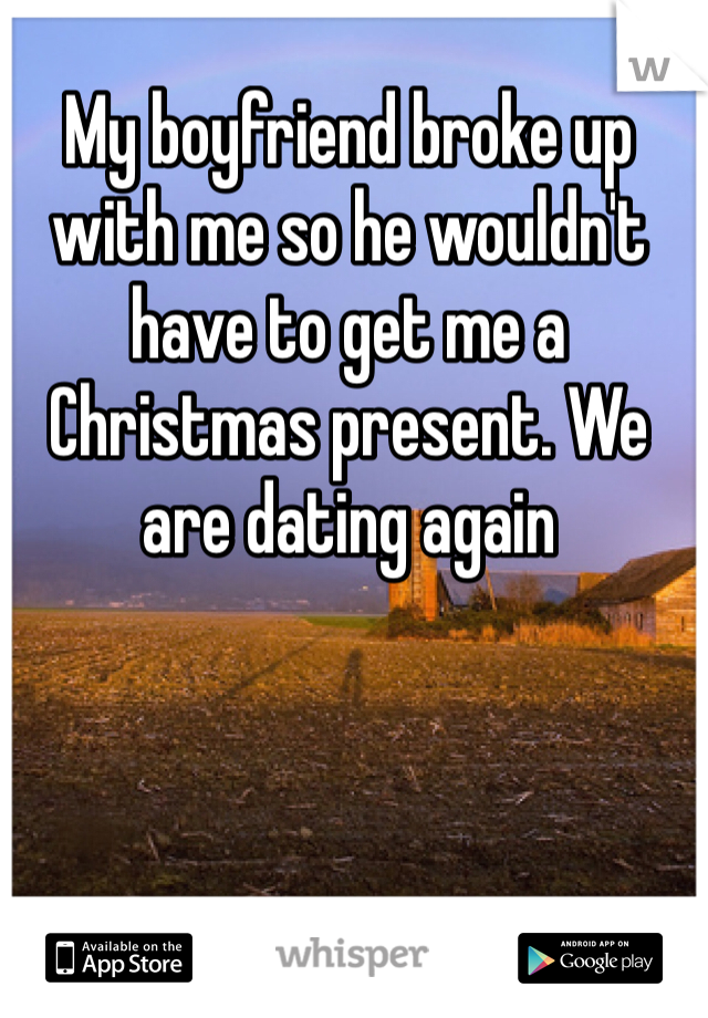 My boyfriend broke up with me so he wouldn't have to get me a Christmas present. We are dating again