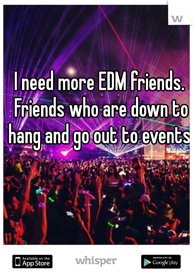 I need more EDM friends. Friends who are down to hang and go out to events.