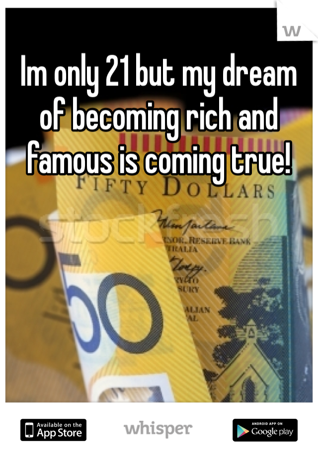 Im only 21 but my dream of becoming rich and famous is coming true!