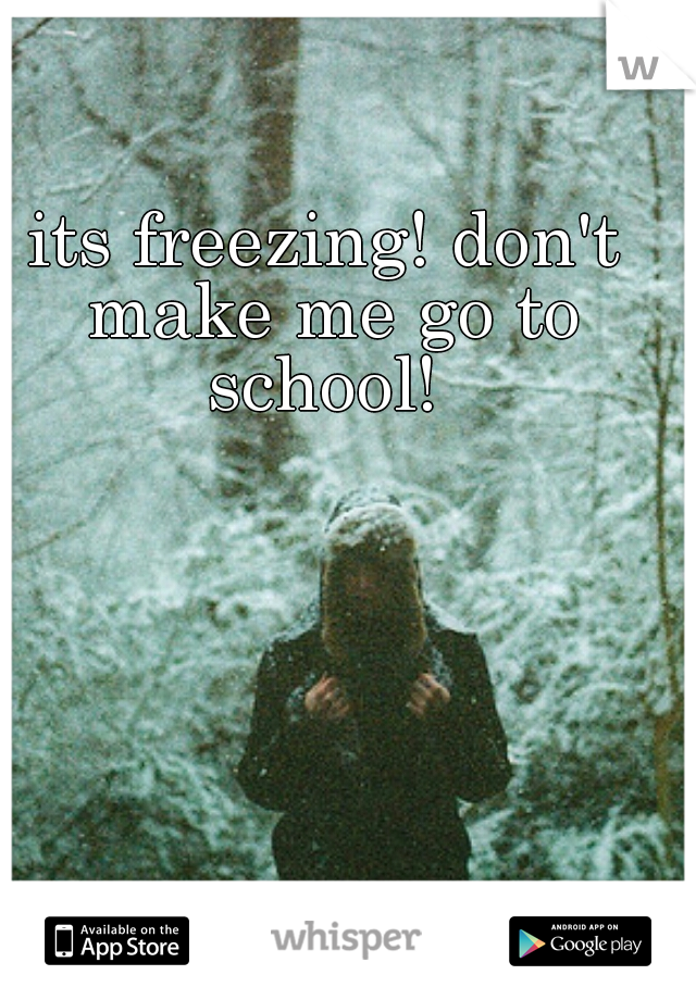 its freezing! don't make me go to school!