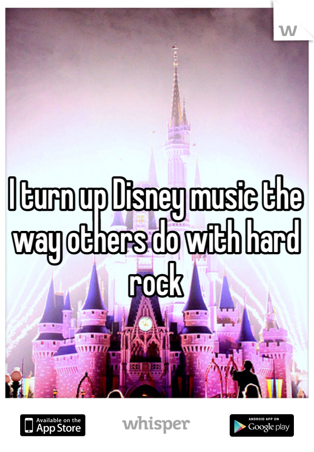I turn up Disney music the way others do with hard rock