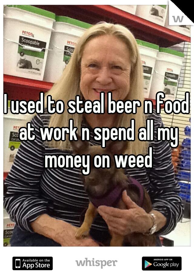 I used to steal beer n food at work n spend all my money on weed