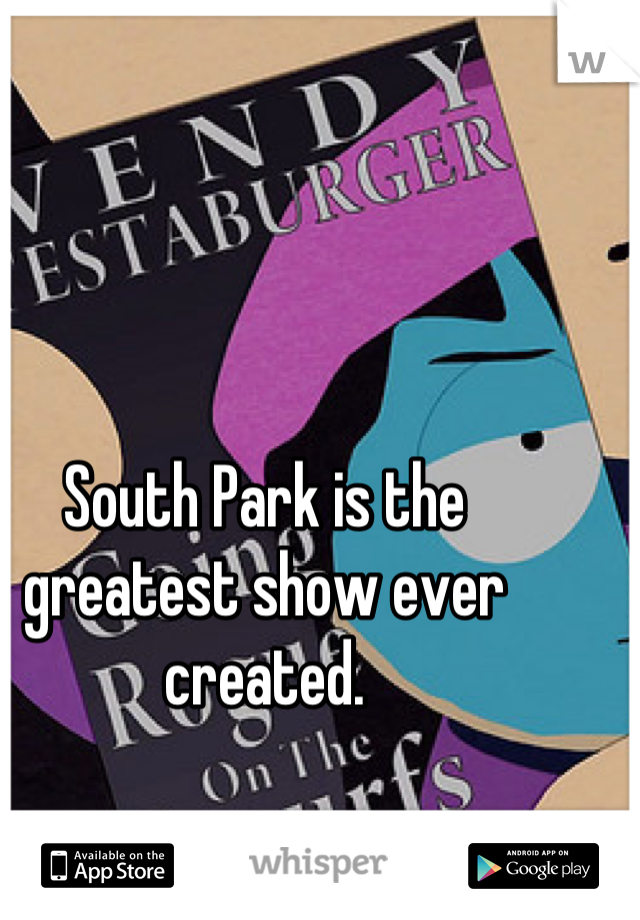 South Park is the greatest show ever created.
