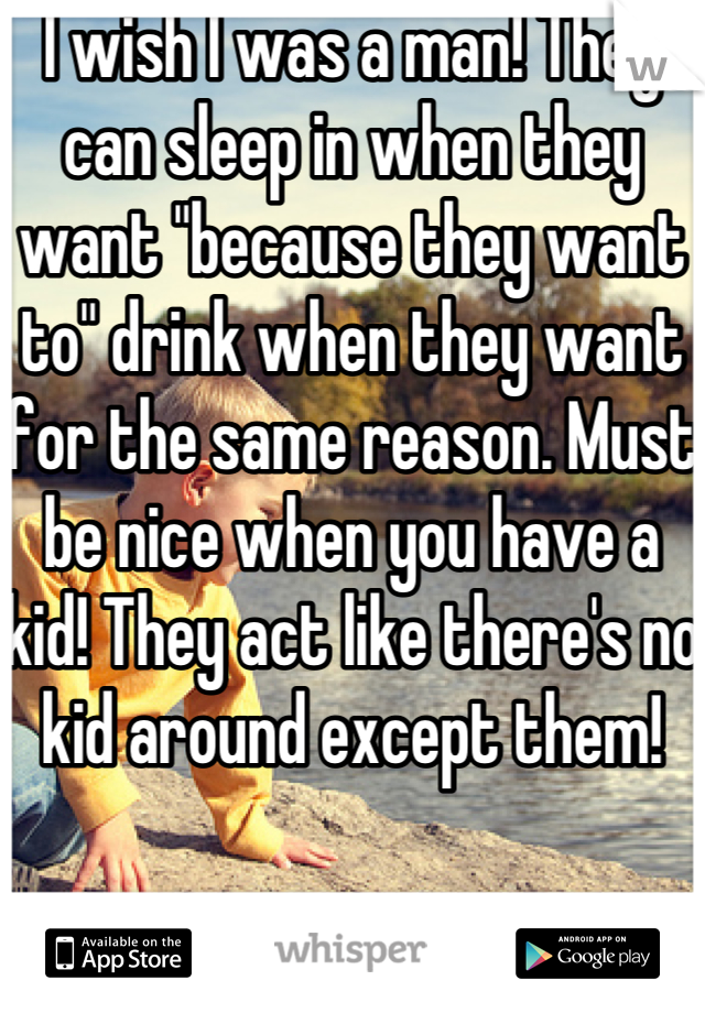 """I wish I was a man! They can sleep in when they want """"because they want to"""" drink when they want for the same reason. Must be nice when you have a kid! They act like there's no kid around except them!"""