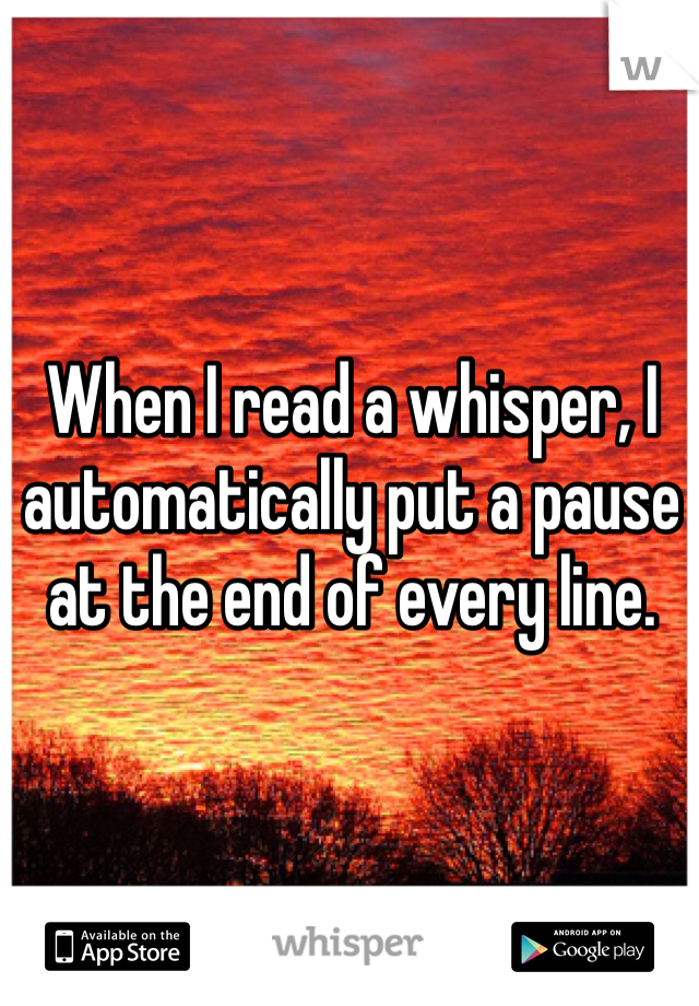 When I read a whisper, I automatically put a pause at the end of every line.