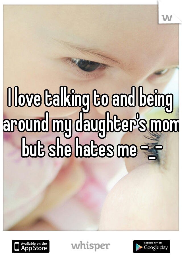I love talking to and being around my daughter's mom but she hates me -_-