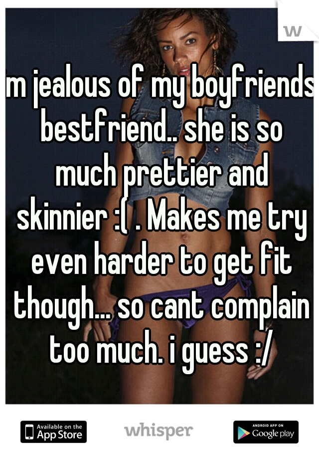 im jealous of my boyfriends bestfriend.. she is so much prettier and skinnier :( . Makes me try even harder to get fit though... so cant complain too much. i guess :/